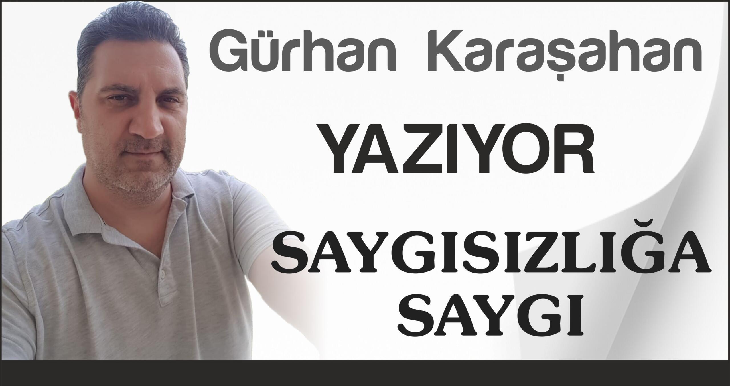 GÜRHAN KARAŞAHAN YAZIYOR